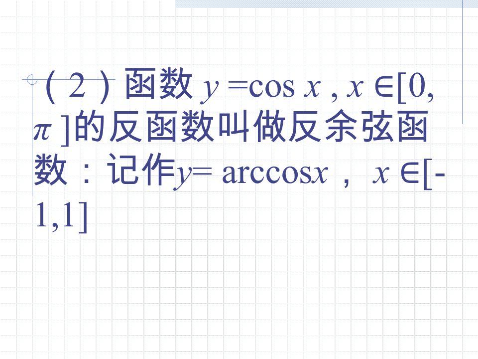 (2)函数 y =cos x , x ∈[0, π ]的反函数叫做反余弦函数:记作y= arccosx, x ∈[-1,1]